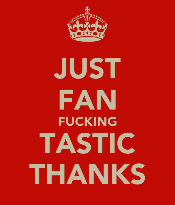 JUST FAN FUCKING TASTIC THANKS