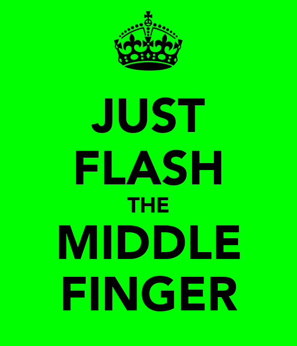 JUST FLASH THE MIDDLE FINGER