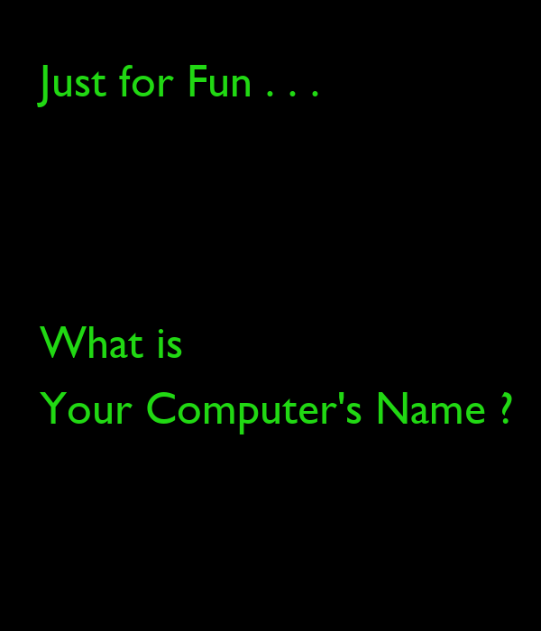 Just for Fun . . .    What is Your Computer's Name ?