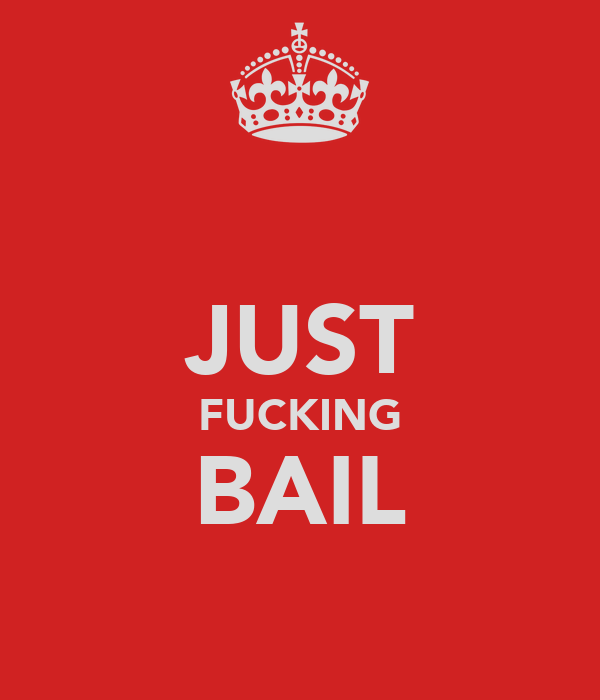 JUST FUCKING BAIL