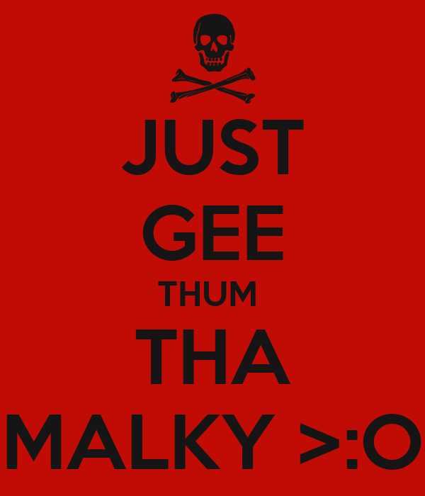 JUST GEE THUM  THA MALKY >:O