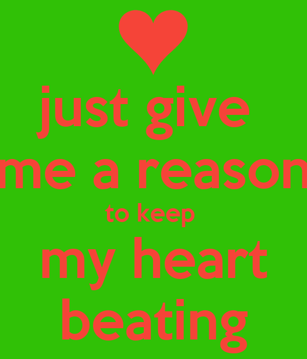 just give  me a reason to keep  my heart beating