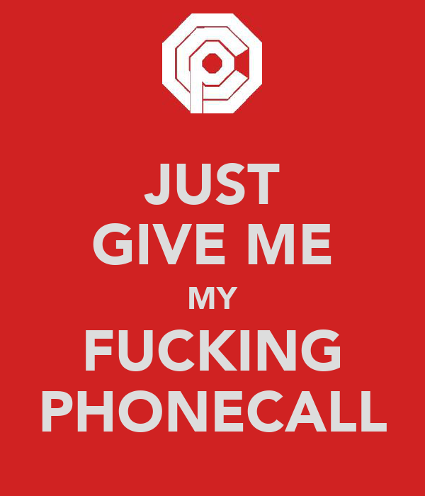 JUST GIVE ME MY FUCKING PHONECALL