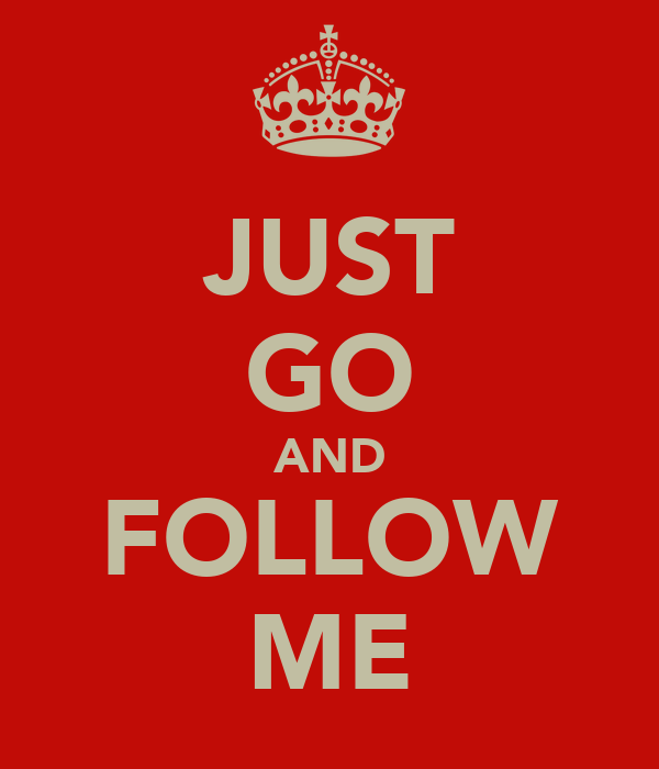 JUST GO AND FOLLOW ME