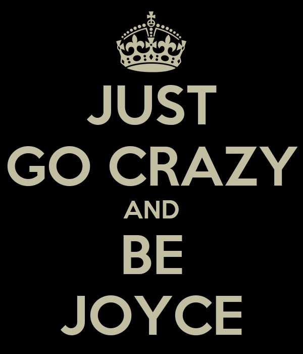 JUST GO CRAZY AND BE JOYCE