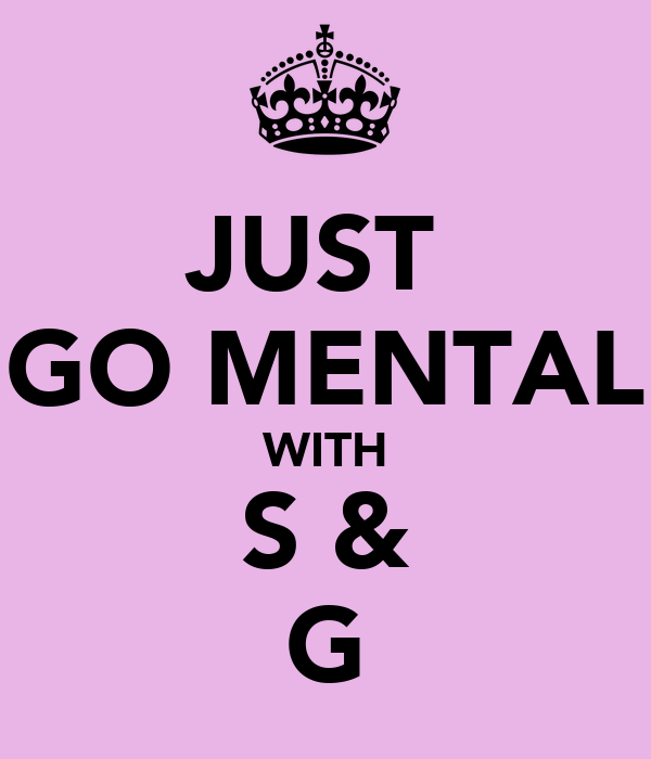 JUST  GO MENTAL WITH S & G