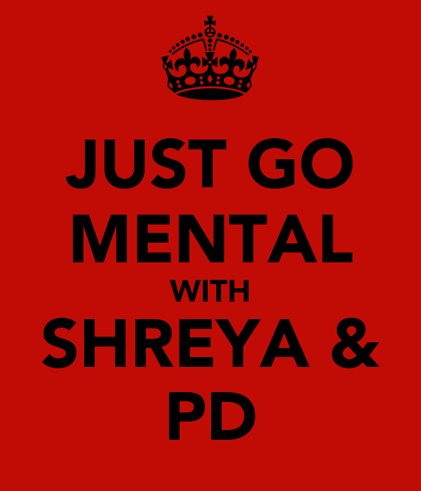 JUST GO MENTAL WITH SHREYA & PD
