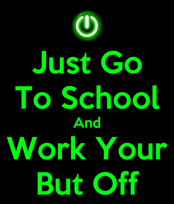 Just Go To School And Work Your But Off