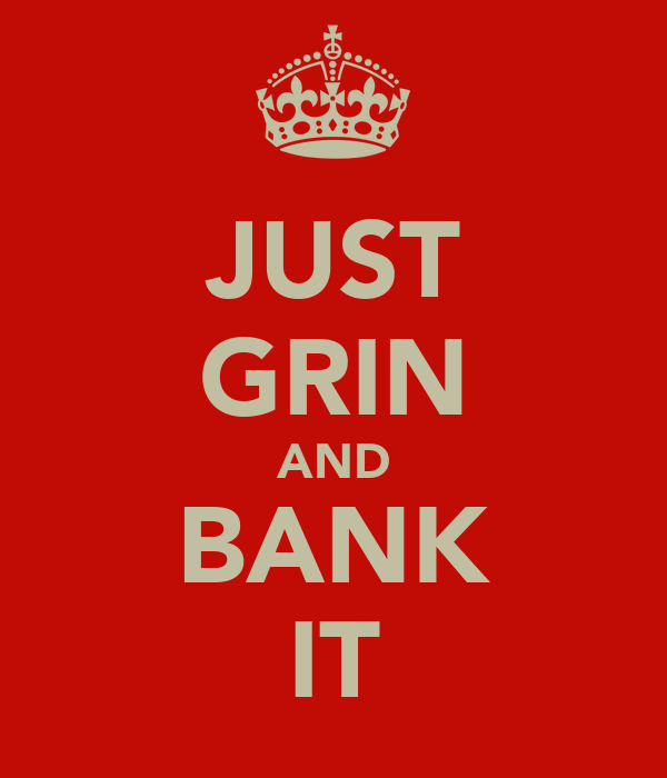 JUST GRIN AND BANK IT