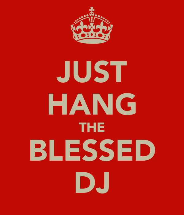 JUST HANG THE BLESSED DJ