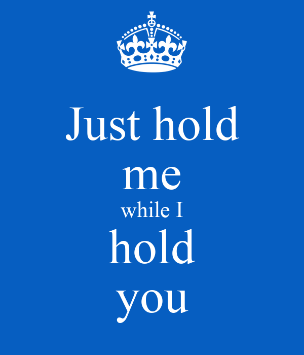 Just hold me while I hold you