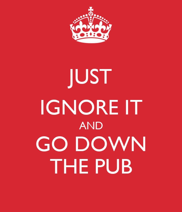 JUST IGNORE IT AND GO DOWN THE PUB
