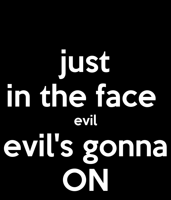 just in the face  evil evil's gonna ON