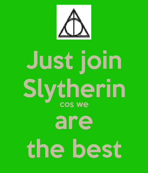 Just join Slytherin cos we are the best