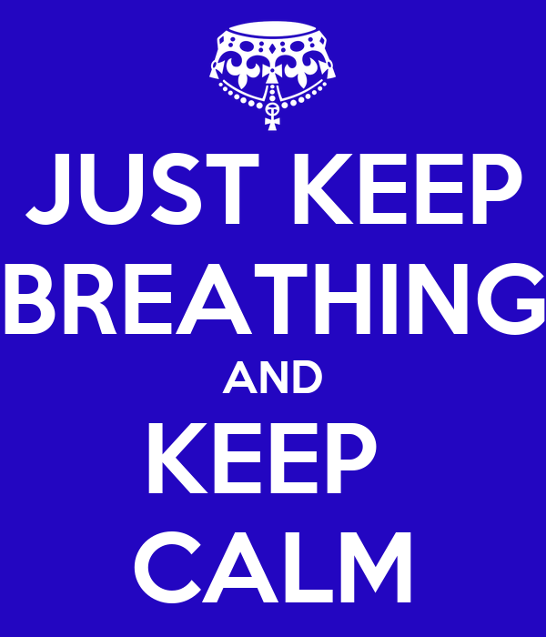 JUST KEEP BREATHING AND KEEP  CALM
