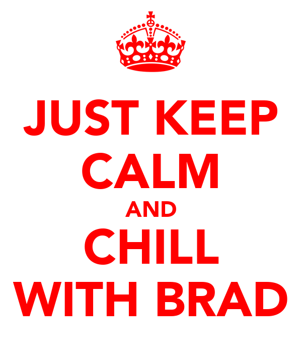 JUST KEEP CALM AND CHILL WITH BRAD