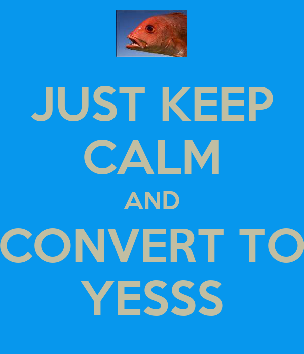 JUST KEEP CALM AND CONVERT TO YESSS