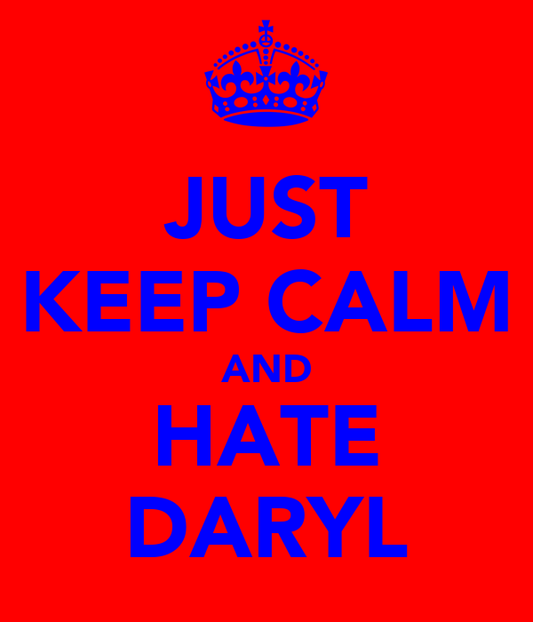 JUST KEEP CALM AND HATE DARYL