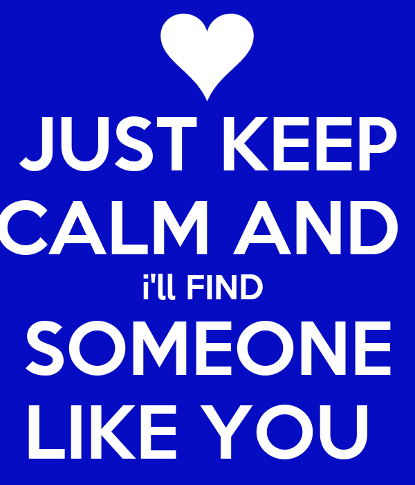 JUST KEEP CALM AND  i'll FIND  SOMEONE LIKE YOU