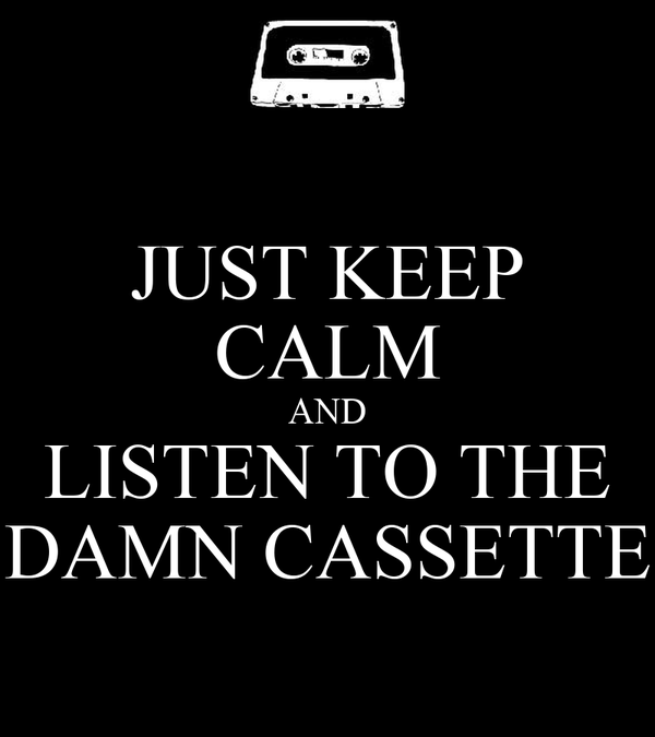 JUST KEEP CALM AND LISTEN TO THE DAMN CASSETTE