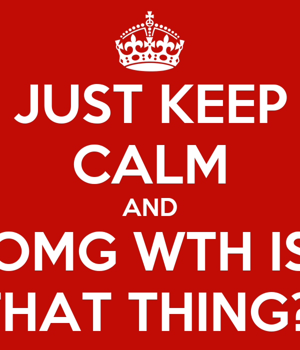 JUST KEEP CALM AND OMG WTH IS THAT THING?!