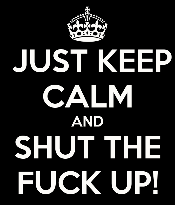 JUST KEEP CALM AND SHUT THE FUCK UP!