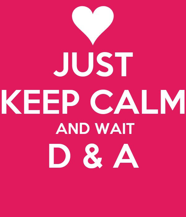 JUST KEEP CALM  AND WAIT D & A