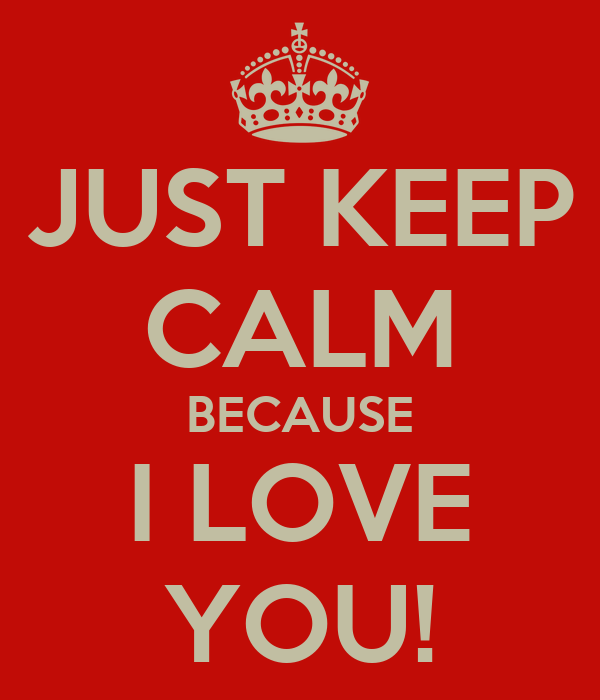 JUST KEEP CALM BECAUSE I LOVE YOU!