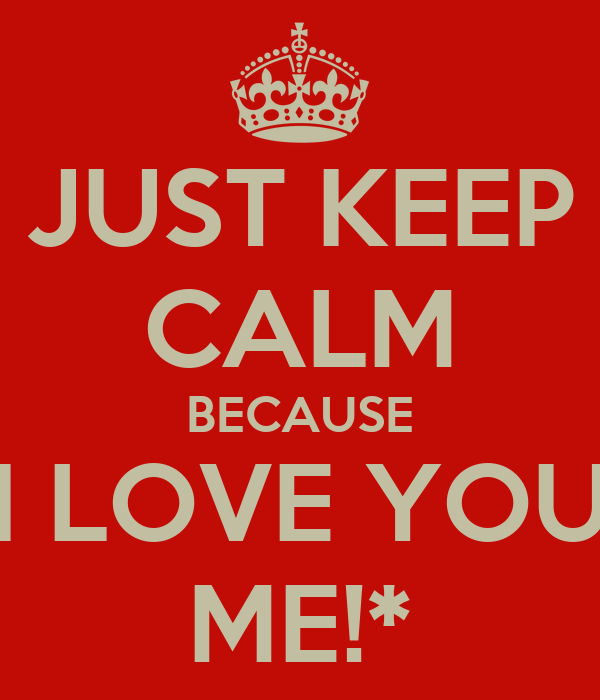 JUST KEEP CALM BECAUSE I LOVE YOU ME!*