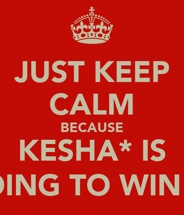 JUST KEEP CALM BECAUSE KESHA* IS GOING TO WIN B-)