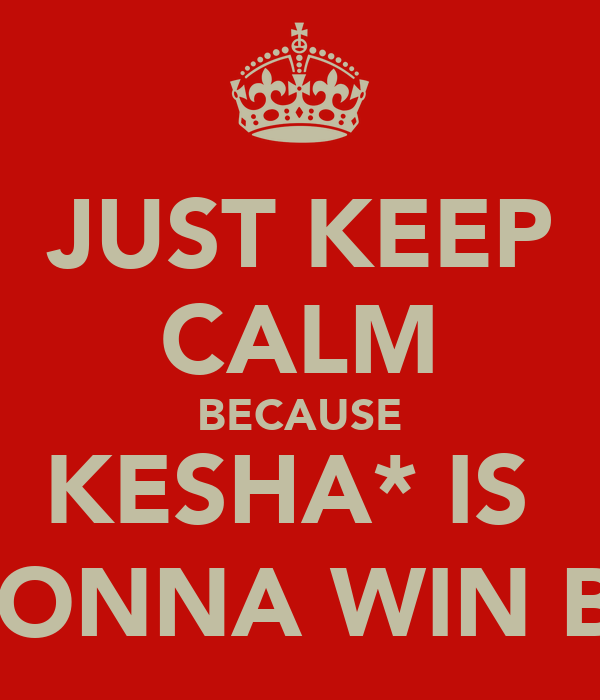 JUST KEEP CALM BECAUSE KESHA* IS  GONNA WIN B-)