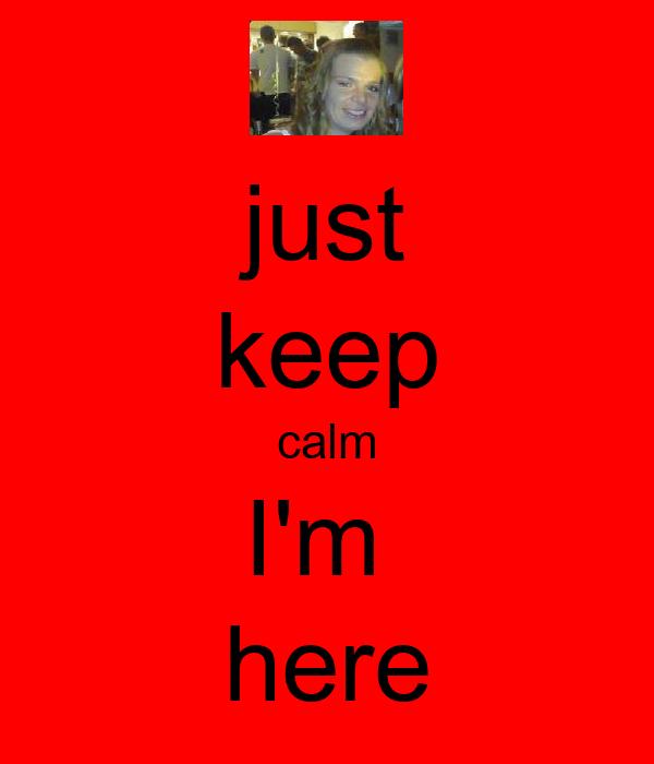 just keep calm I'm  here