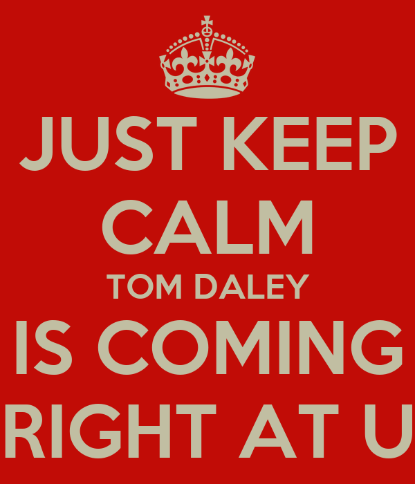JUST KEEP CALM TOM DALEY IS COMING RIGHT AT U