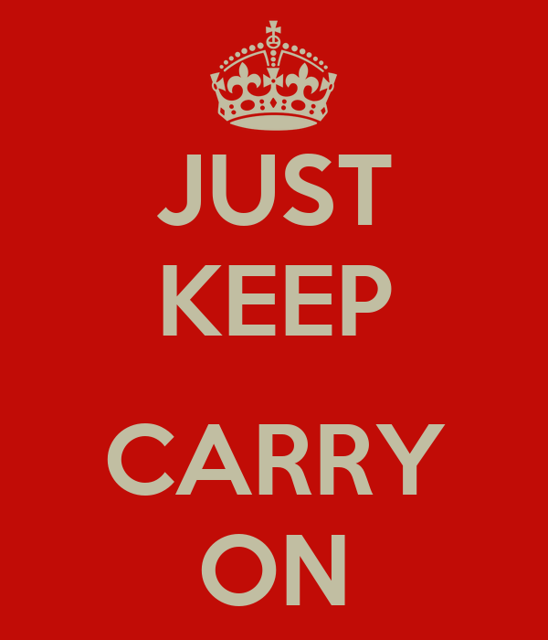 JUST KEEP  CARRY ON