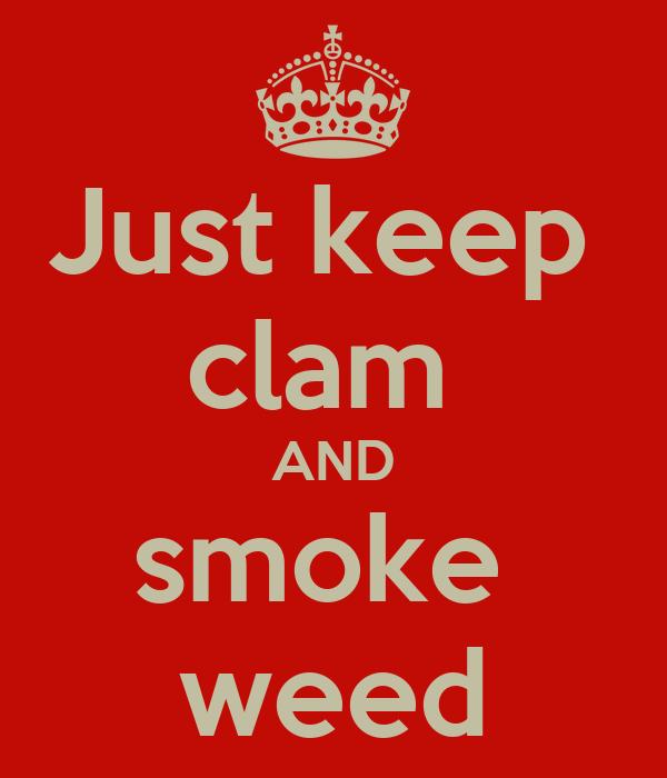Just keep  clam  AND smoke  weed
