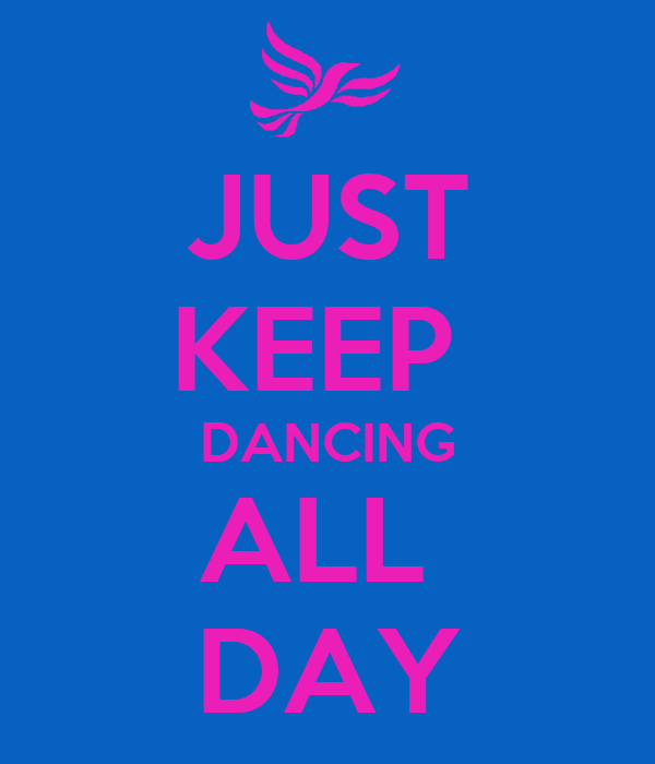 JUST KEEP  DANCING ALL  DAY