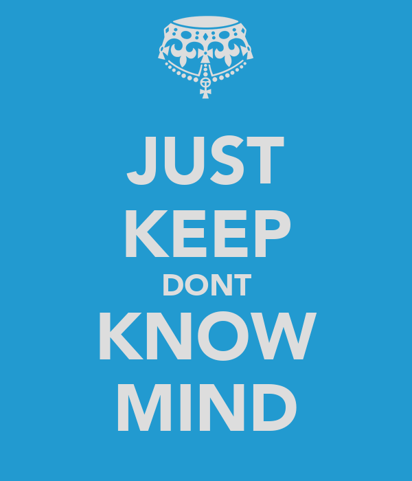 JUST KEEP DONT KNOW MIND