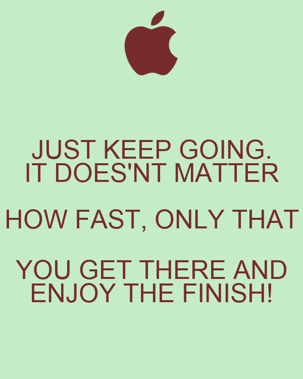 JUST KEEP GOING. IT DOES'NT MATTER HOW FAST, ONLY THAT YOU GET THERE AND ENJOY THE FINISH!