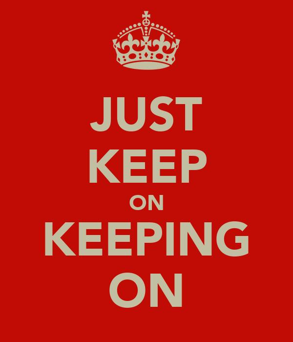 JUST KEEP ON KEEPING ON