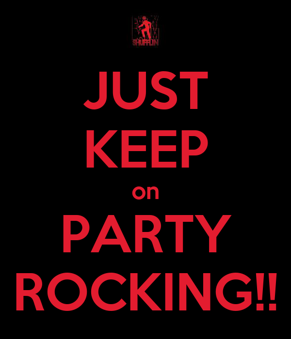 JUST KEEP on PARTY ROCKING!!