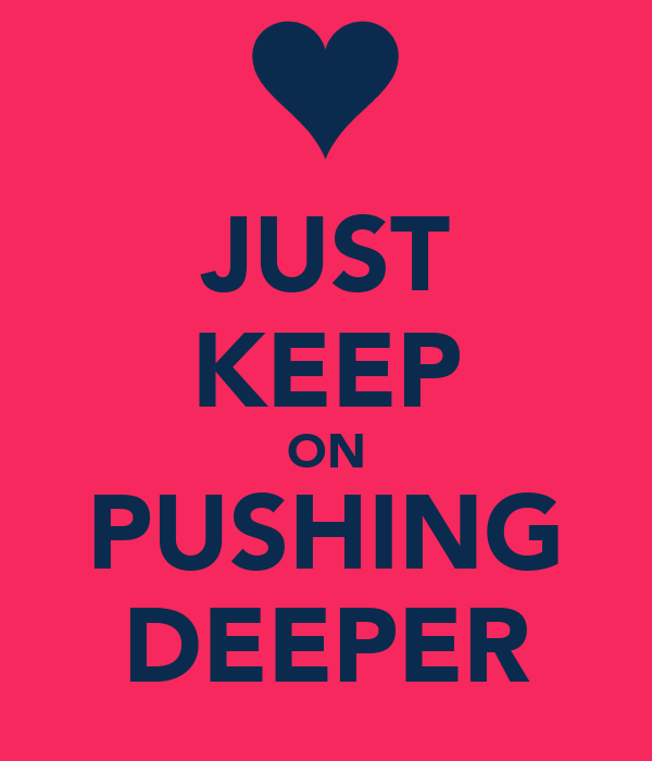 JUST KEEP ON PUSHING DEEPER