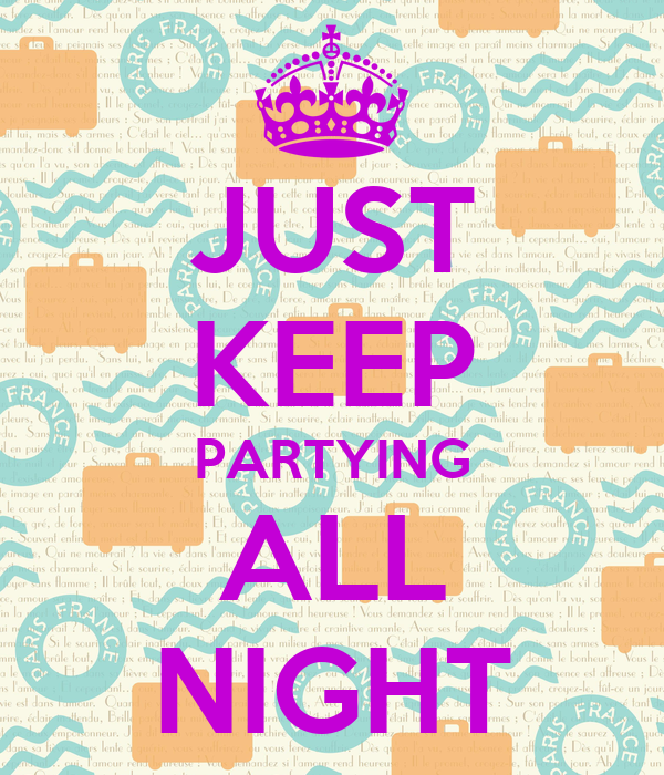 JUST KEEP PARTYING ALL NIGHT
