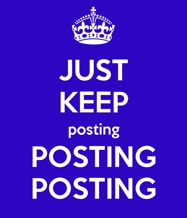 JUST KEEP posting POSTING POSTING
