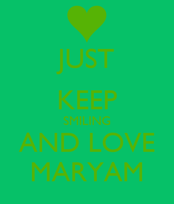 JUST KEEP SMILING AND LOVE MARYAM