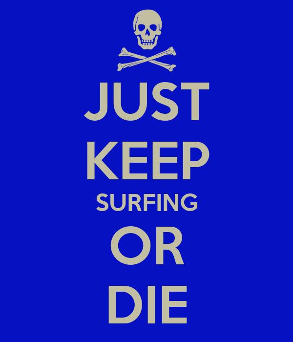 JUST KEEP SURFING OR DIE