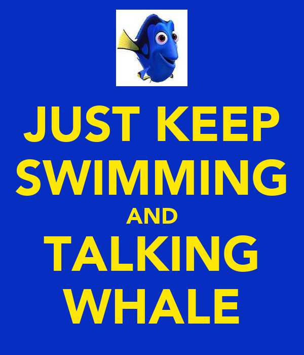 JUST KEEP SWIMMING AND TALKING WHALE