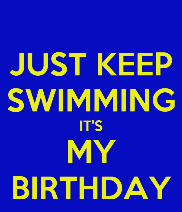 JUST KEEP SWIMMING IT'S MY BIRTHDAY