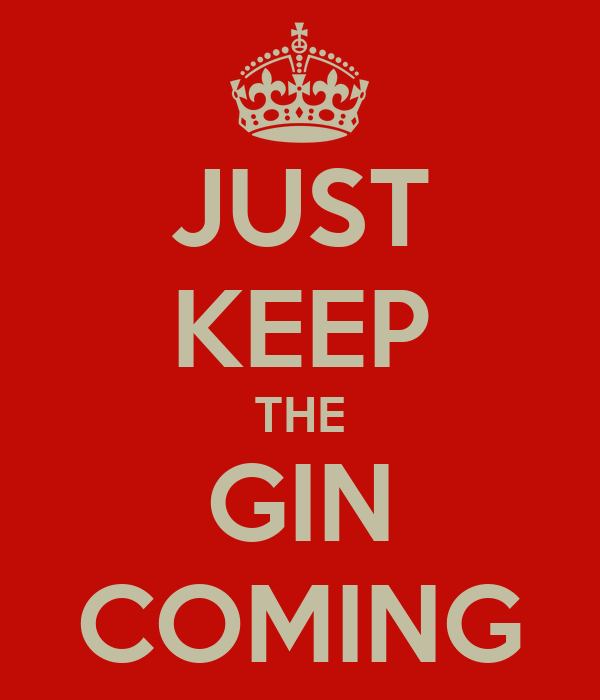 JUST KEEP THE GIN COMING