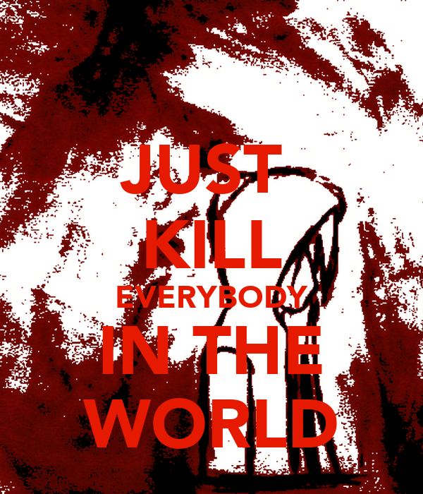 JUST  KILL EVERYBODY IN THE WORLD