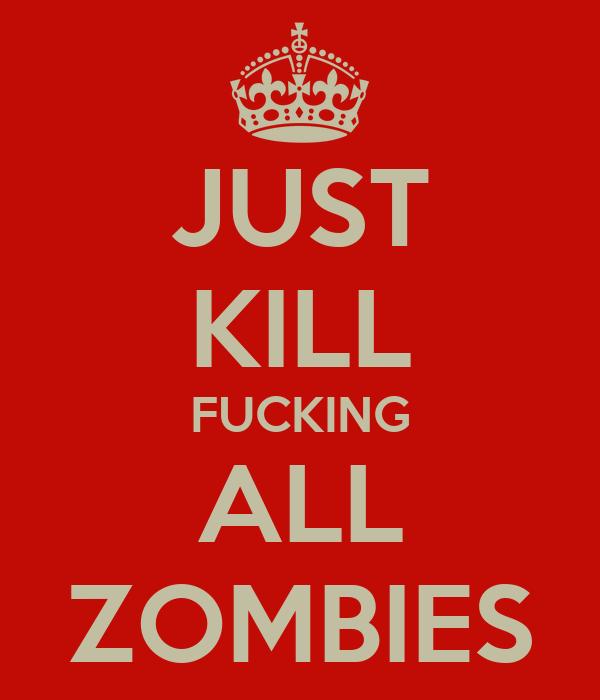 JUST KILL FUCKING ALL ZOMBIES